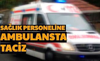 Hastaneye Götürülen Kişi, Ambulansta Sağlık Personelini Taciz Etti