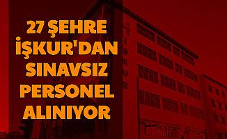 İŞKUR Duyurdu: 27 Şehre Sınavsız Personel Alımı
