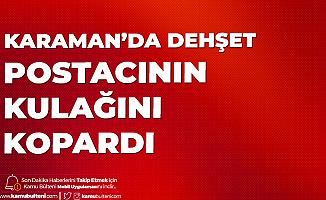 Karaman'da Korkunç Olay! Postacının Kulağını Isırarak Kopardı