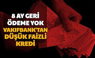 8 Ay Geri Ödemesiz: Vakıfbank'tan Düşük Faizli Kredi