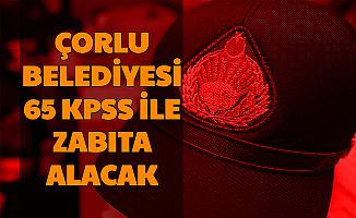 Çorlu Belediyesi 65 KPSS ile Zabıta Memuru Alımı Yapacak