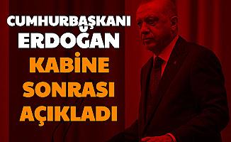 Cumhurbaşkanı Erdoğan Kabine Sonrası Açıkladı