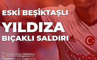 Eski Beşiktaşlı Yıldıza Bıçaklı Saldırı Düzenlendi