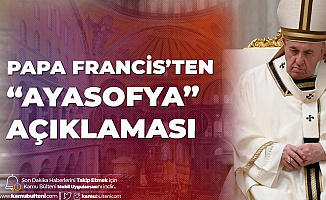 Papa Francis'ten Ayasofya Açıklaması: Acı Duyuyorum