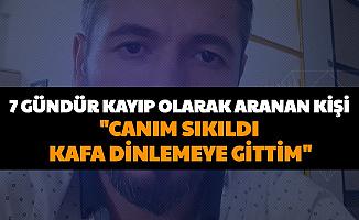 """7 Gündür Haber Alınamayan Kişi: """"Canım Sıkıldı Kafa Dinlemeye Gittim"""""""