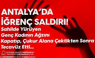 Antalya'da Dehşet! Sahilde Yürüyüş Yapan Kadını Ağzını Kapatarak Çukura Sürükleyip, Cinsel Saldırıda Bulundu!