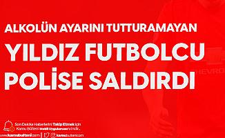 Yıldız Futbolcu Polise Saldırıp, Küfür Etti! Gözaltına Alındı