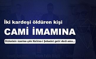 İki Kardeşi Vuran Kişi, Cami İmamına 'Dizlerinin Üzerine Çök Kelime-i Şehadet Getir' Dedi Ama...