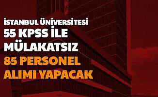 İstanbul Üniversitesi 55 KPSS ile Mülakatsız 85 Personel Alımı Yapacak