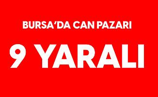 Bursa'da Can Pazarı: 9 Yaralı Var