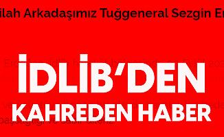 Son Dakika: Tuğgeneral Sezgin Erdoğan İdlib'de Şehit Oldu