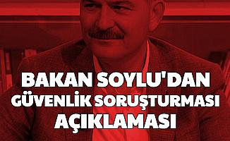 Süleyman Soylu'dan Güvenlik Soruşturması Açıklaması