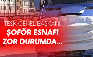 TESK Genel Başkanı: Şoför Esnafı Zor Durumda, Destek Gerekiyor...