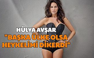 """Hülya Avşar: """"Başka Ülke Olsa Heykelimi Dikerlerdi"""""""