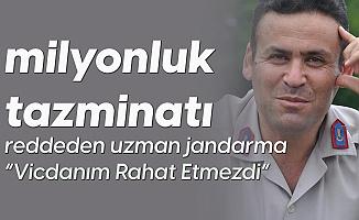 Milyonluk Tazminatı Reddeden Uzman Jandarma: Vicdanımı Huzursuz Eder