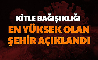 Türkiye'de Kitle Bağışıklığının En Fazla Olduğu Şehir Açıklandı