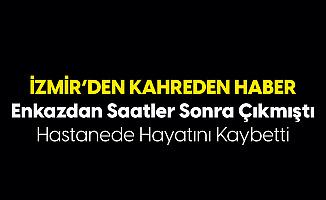 İzmir'den Kahreden Haber! Enkazdan Çıkarılmıştı, Hastanede Hayatını Kaybetti
