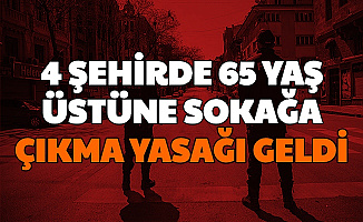Saatleri Açıklandı: 4 Şehirde 65 Yaş Üstüne Sokağa Çıkma Yasağı Geldi