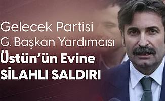 Gelecek Partisi Genel Başkan Yardımcısı Sefer Üstün'ün Evine Silahlı Saldırı
