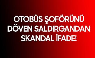 Konya'da Otobüs Şoförünü Döven Saldırgandan Skandal İfade: Canım Sıkıldı...