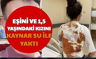 Eşi ve 1,5 Yaşındaki Kızını Kaynar Su ile Yaktı: Ambulansı Aramasın Diye...