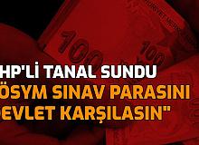 CHP'li Tanal Sundu: Öğrencilerin ÖSYM Sınav Ücretlerini Devlet Karşılasın
