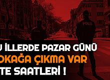 Pazar Günü Sokağa Çıkma Yasağı Olan İller ve Başlayacağı Saat (İzmir, İstanbul, Ankara, Denizli, Adana'da Sokağa Çıkma Kısıtlaması Var mı?)