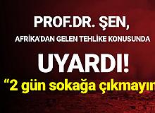 Afrika'dan Gelen Tehlike! Prof. Dr. Şen Uyardı: 2 Gün Sokağa Çıkmayın