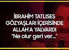 İbrahim Tatlıses, Gözyaşları içerisinde Allah'a Yalvardı: Ne Olur Geri Ver...
