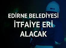 Edirne Belediyesi'ne İtfaiye Eri Alımı Başvuruları 17 Mayıs'ta Başlayacak