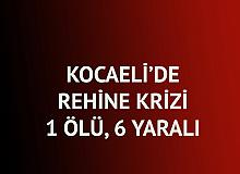 Kocaeli'de Rehine Krizi, 1 Ölü, 6 Yaralı!
