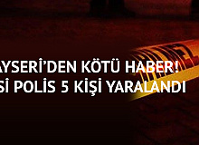 Kayseri'den Kötü Haber! 2'si Polis 5 Kişi Yaralandı