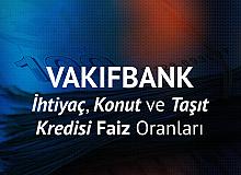 Vakıfbank Konut Kredisi, Taşıt Kredisi ve İhtiyaç Kredisi Faiz Oranları