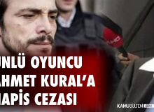 Ünlü Oyuncu Ahmet Kural'a 1 Yıl 4 Ay 20 Gün Hapis Cezası