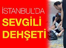 İstanbul'da sevgili dehşeti: Tartıştığı kadını sokak ortasında bıçakladı