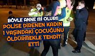 Polise Direnen Kadın, 1 Yaşındaki Çocuğunu Havaya Kaldırıp, Yere Vurur Öldürürüm Diyerek Tehdit Etti