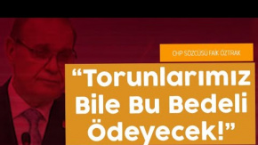 CHP Sözcüsü Öztrak: Torunlarımız Bile Bedelini Ödeyecek